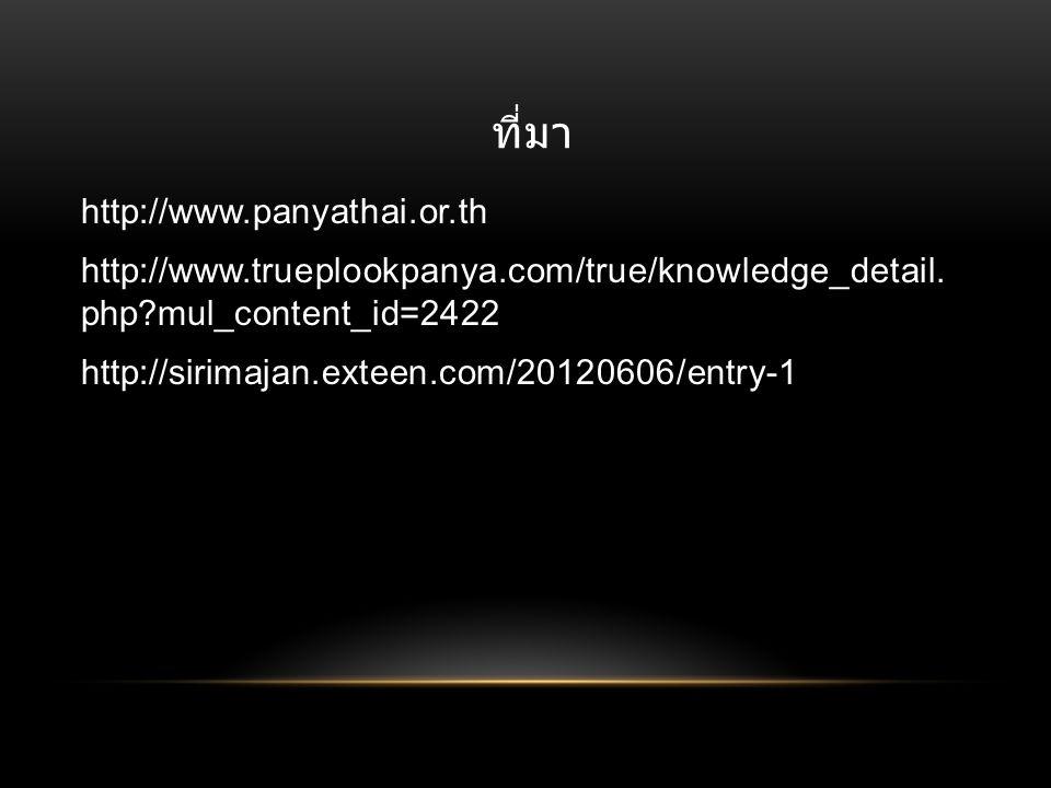 ที่มา http://www.panyathai.or.th http://www.trueplookpanya.com/true/knowledge_detail. php?mul_content_id=2422 http://sirimajan.exteen.com/20120606/ent