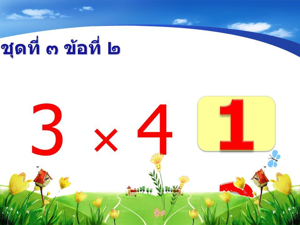 ชุดที่ ๓ ข้อที่ ๒ 3  4 =