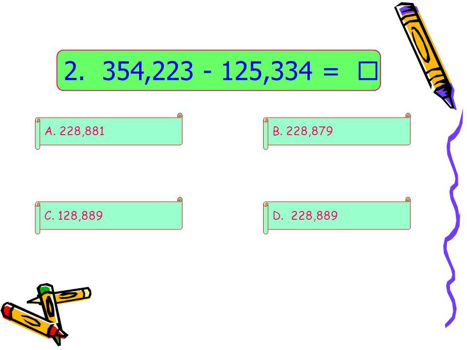 2. 354,223 - 125,334 =  D. 228,889 B. 228,879 C. 128,889 A. 228,881