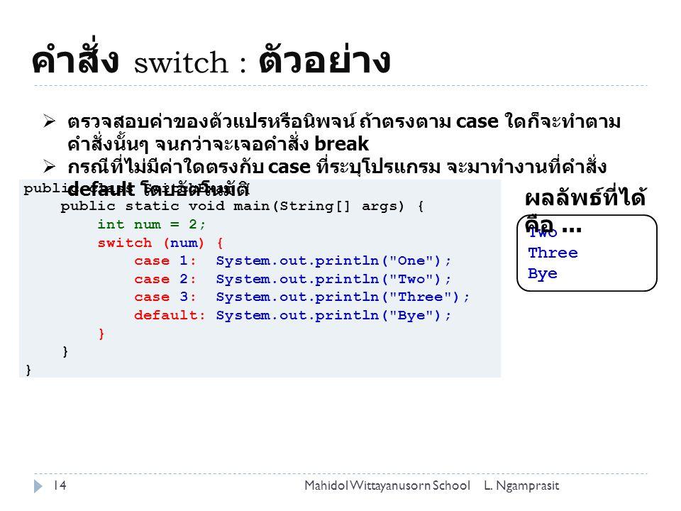คำสั่ง switch : ตัวอย่าง 14L. NgamprasitMahidol Wittayanusorn School public class SwitchExam { public static void main(String[] args) { int num = 2; s