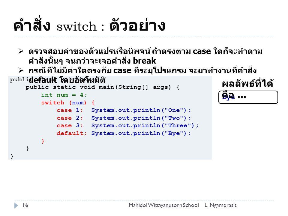 คำสั่ง switch : ตัวอย่าง 16L. NgamprasitMahidol Wittayanusorn School public class SwitchExam { public static void main(String[] args) { int num = 4; s