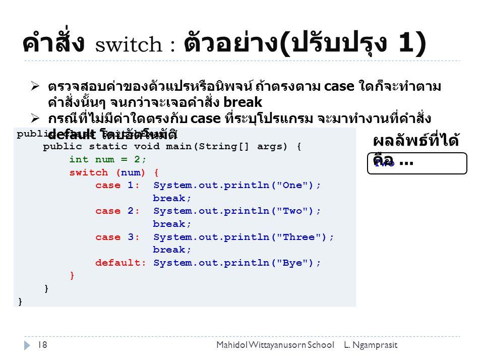 คำสั่ง switch : ตัวอย่าง ( ปรับปรุง 1) 18L. NgamprasitMahidol Wittayanusorn School public class SwitchExam { public static void main(String[] args) {