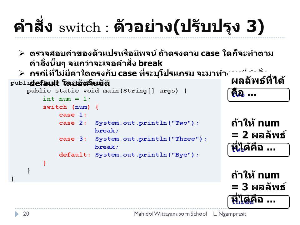 คำสั่ง switch : ตัวอย่าง ( ปรับปรุง 3) 20L. NgamprasitMahidol Wittayanusorn School public class SwitchExam { public static void main(String[] args) {