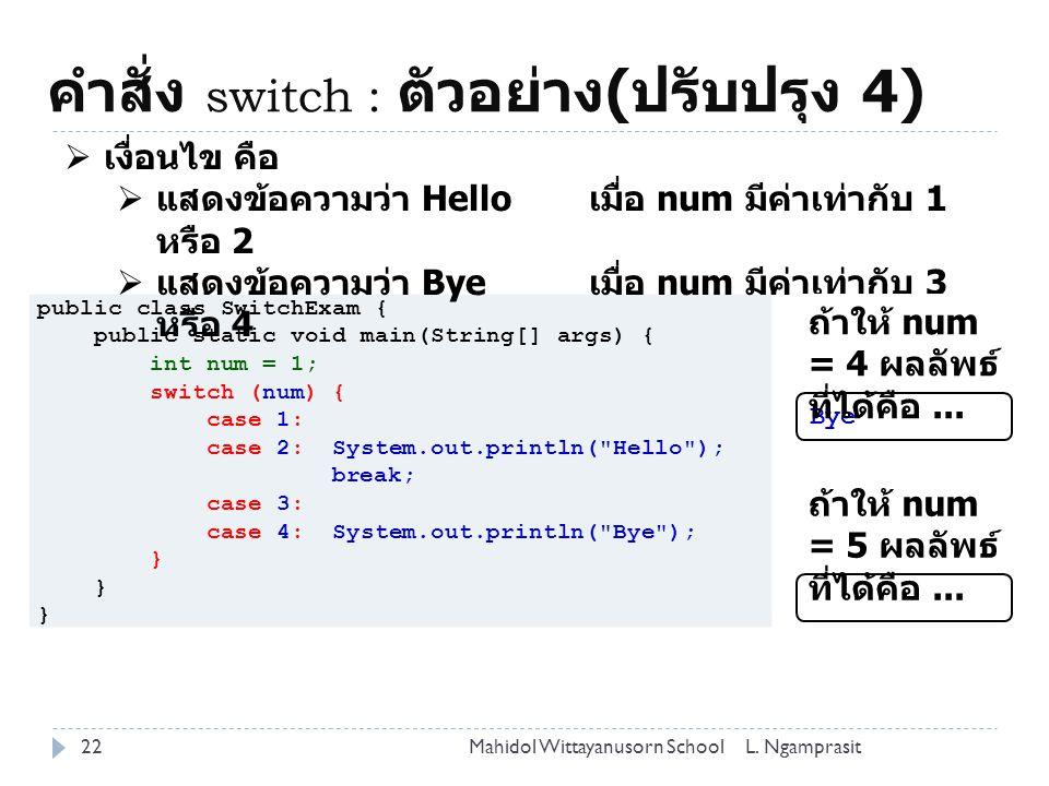 คำสั่ง switch : ตัวอย่าง ( ปรับปรุง 4) 22L. NgamprasitMahidol Wittayanusorn School public class SwitchExam { public static void main(String[] args) {