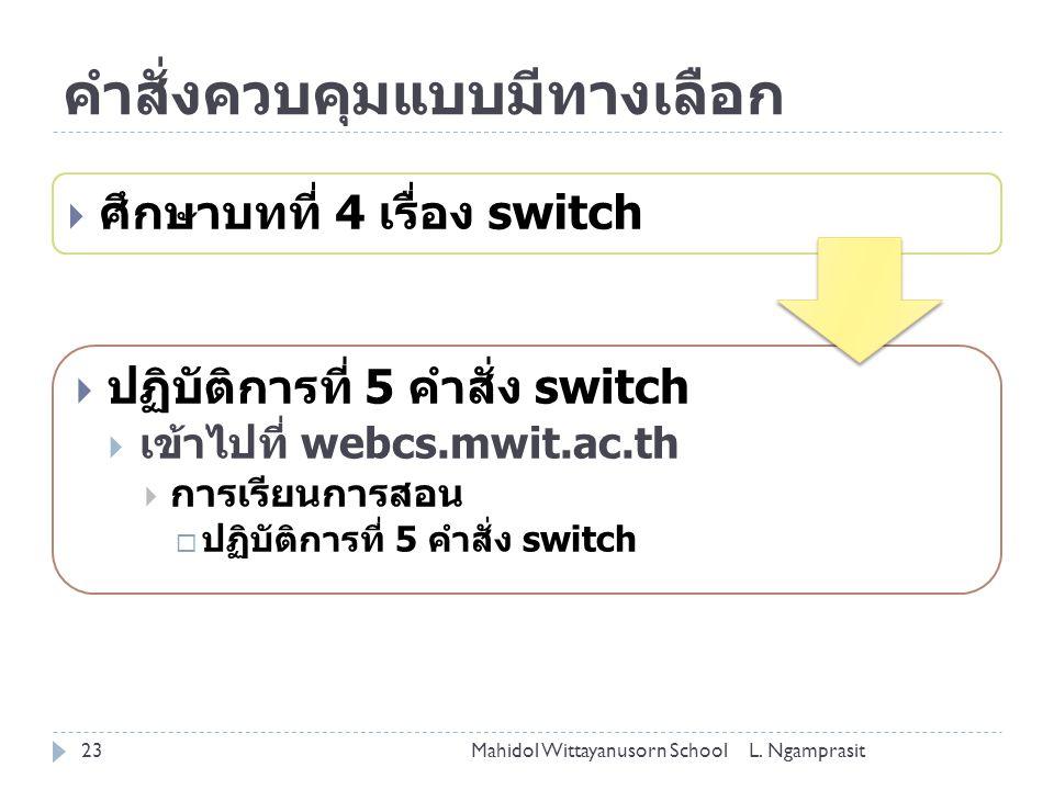 คำสั่งควบคุมแบบมีทางเลือก  ศึกษาบทที่ 4 เรื่อง switch  ปฏิบัติการที่ 5 คำสั่ง switch  เข้าไปที่ webcs.mwit.ac.th  การเรียนการสอน  ปฏิบัติการที่ 5