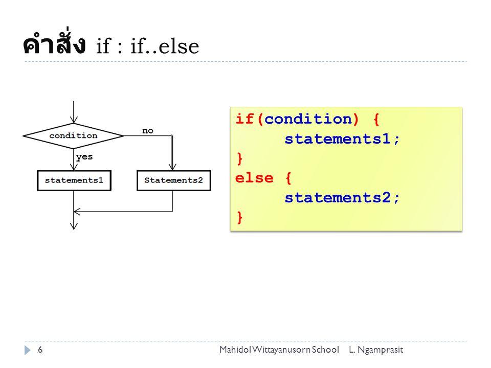 คำสั่ง if : if..else 6L. NgamprasitMahidol Wittayanusorn School if(condition) { statements1; } else { statements2; } if(condition) { statements1; } el