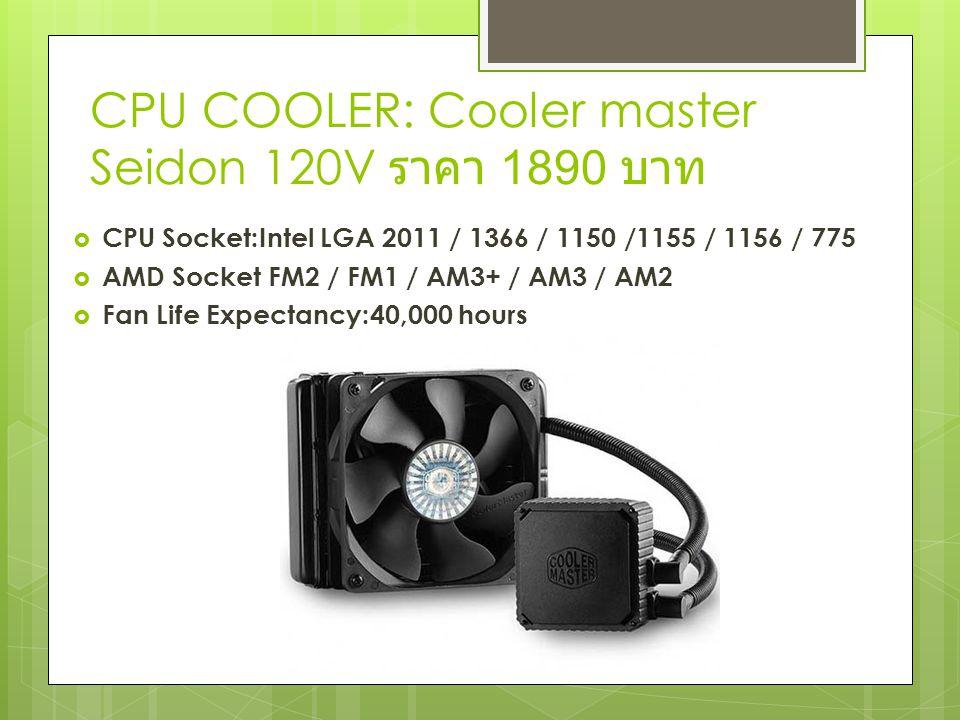 CPU COOLER: Cooler master Seidon 120V ราคา 1890 บาท  CPU Socket:Intel LGA 2011 / 1366 / 1150 /1155 / 1156 / 775  AMD Socket FM2 / FM1 / AM3+ / AM3 / AM2  Fan Life Expectancy:40,000 hours