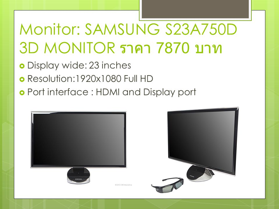 Monitor: SAMSUNG S23A750D 3D MONITOR ราคา 7870 บาท  Display wide: 23 inches  Resolution:1920x1080 Full HD  Port interface : HDMI and Display port
