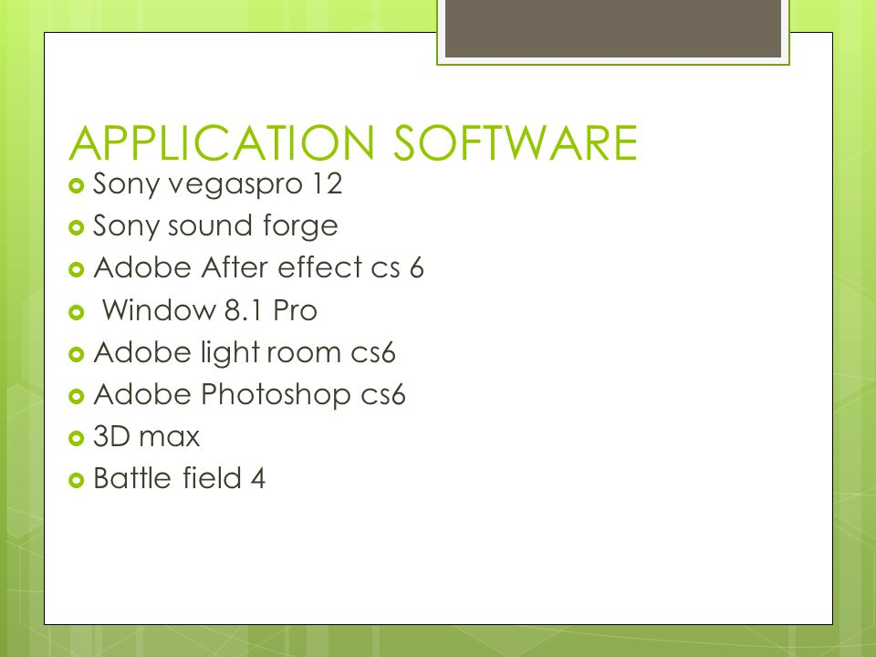 APPLICATION SOFTWARE  Sony vegaspro 12  Sony sound forge  Adobe After effect cs 6  Window 8.1 Pro  Adobe light room cs6  Adobe Photoshop cs6  3D max  Battle field 4