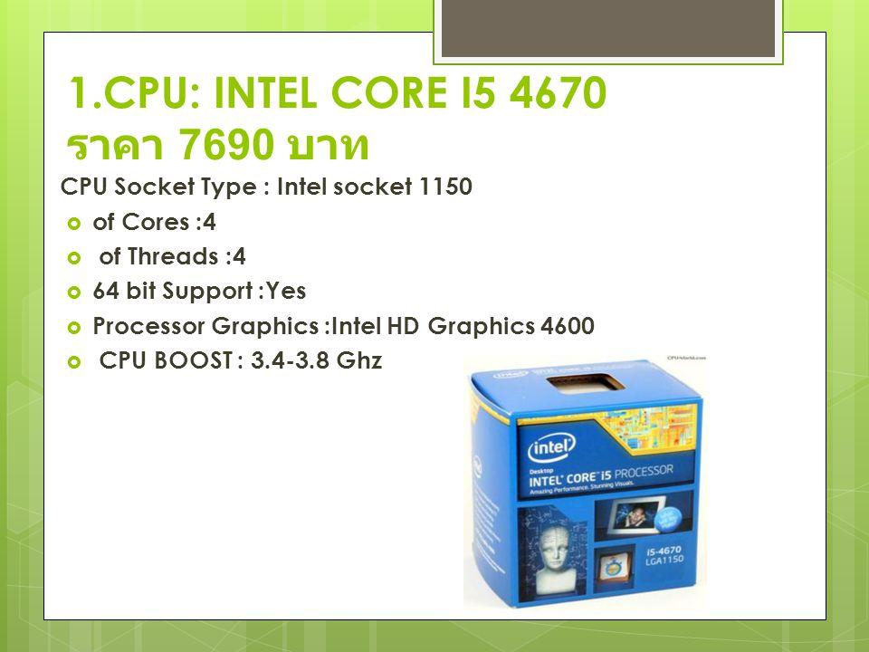 1.CPU: INTEL CORE I5 4670 ราคา 7690 บาท CPU Socket Type : Intel socket 1150  of Cores :4  of Threads :4  64 bit Support :Yes  Processor Graphics :Intel HD Graphics 4600  CPU BOOST : 3.4-3.8 Ghz