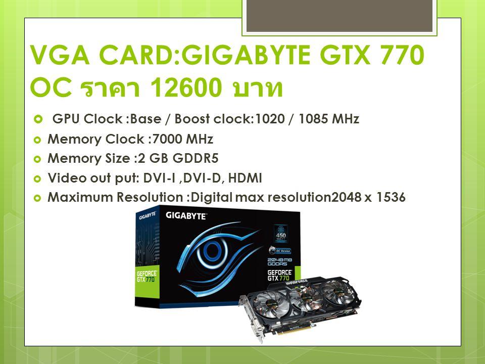 VGA CARD:GIGABYTE GTX 770 OC ราคา 12600 บาท  GPU Clock :Base / Boost clock:1020 / 1085 MHz  Memory Clock :7000 MHz  Memory Size :2 GB GDDR5  Video out put: DVI-I,DVI-D, HDMI  Maximum Resolution :Digital max resolution2048 x 1536