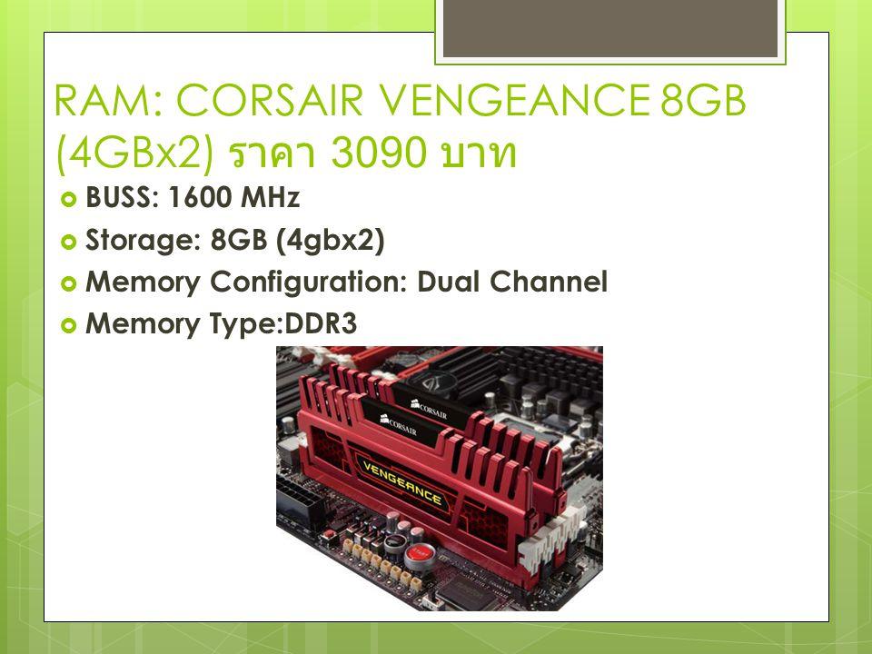 RAM: CORSAIR VENGEANCE 8GB (4GBx2) ราคา 3090 บาท  BUSS: 1600 MHz  Storage: 8GB (4gbx2)  Memory Configuration: Dual Channel  Memory Type:DDR3