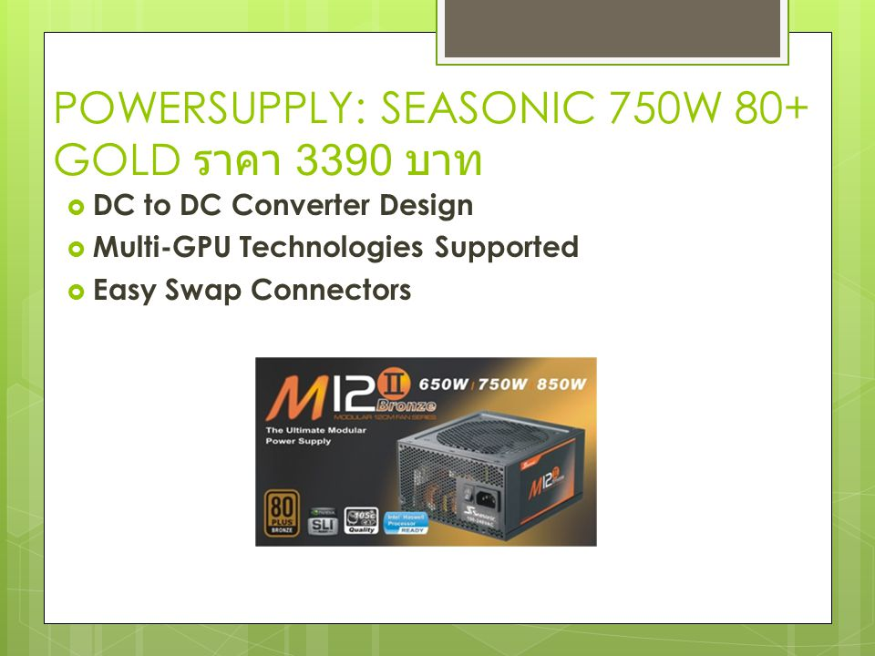 POWERSUPPLY: SEASONIC 750W 80+ GOLD ราคา 3390 บาท  DC to DC Converter Design  Multi-GPU Technologies Supported  Easy Swap Connectors