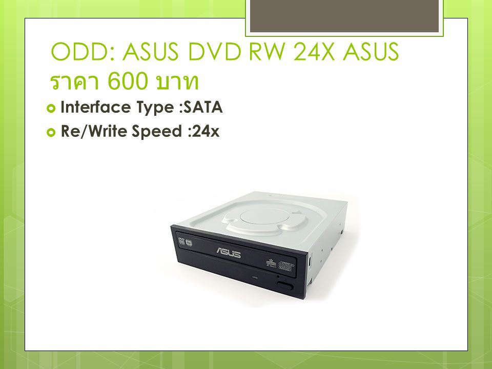 ODD: ASUS DVD RW 24X ASUS ราคา 600 บาท  Interface Type :SATA  Re/Write Speed :24x