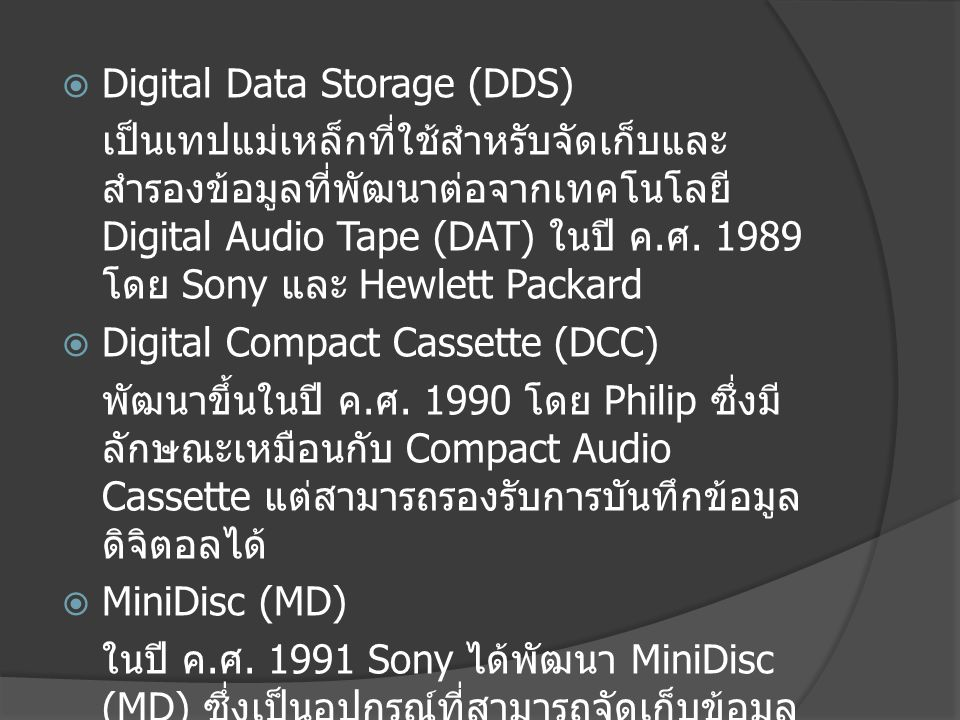  Digital Data Storage (DDS) เป็นเทปแม่เหล็กที่ใช้สำหรับจัดเก็บและสำรอง ข้อมูลที่พัฒนาต่อจากเทคโนโลยี Digital Audio Tape (DAT) ในปี ค.