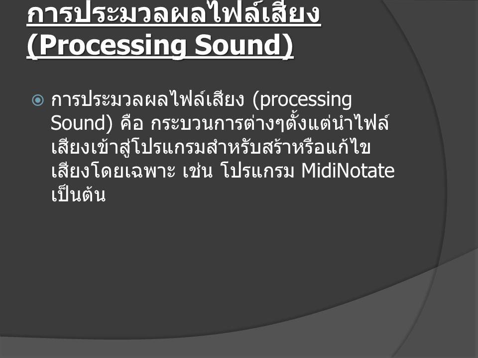 การประมวลผลไฟล์เสียง (Processing Sound)  การประมวลผลไฟล์เสียง (processing Sound) คือ กระบวนการต่างๆตั้งแต่นำไฟล์ เสียงเข้าสู่โปรแกรมสำหรับสร้าหรือแก้ไข เสียงโดยเฉพาะ เช่น โปรแกรม MidiNotate เป็นต้น