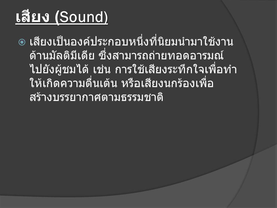 เสียง (Sound)  เสียงเป็นองค์ประกอบหนึ่งที่นิยมนำมาใช้งาน ด้านมัลติมีเดีย ซึ่งสามารถถ่ายทอดอารมณ์ ไปยังผู้ชมได้ เช่น การใช้เสียงระทึกใจเพื่อทำ ให้เกิดความตื่นเต้น หรือเสียงนกร้องเพื่อ สร้างบรรยากาศตามธรรมชาติ