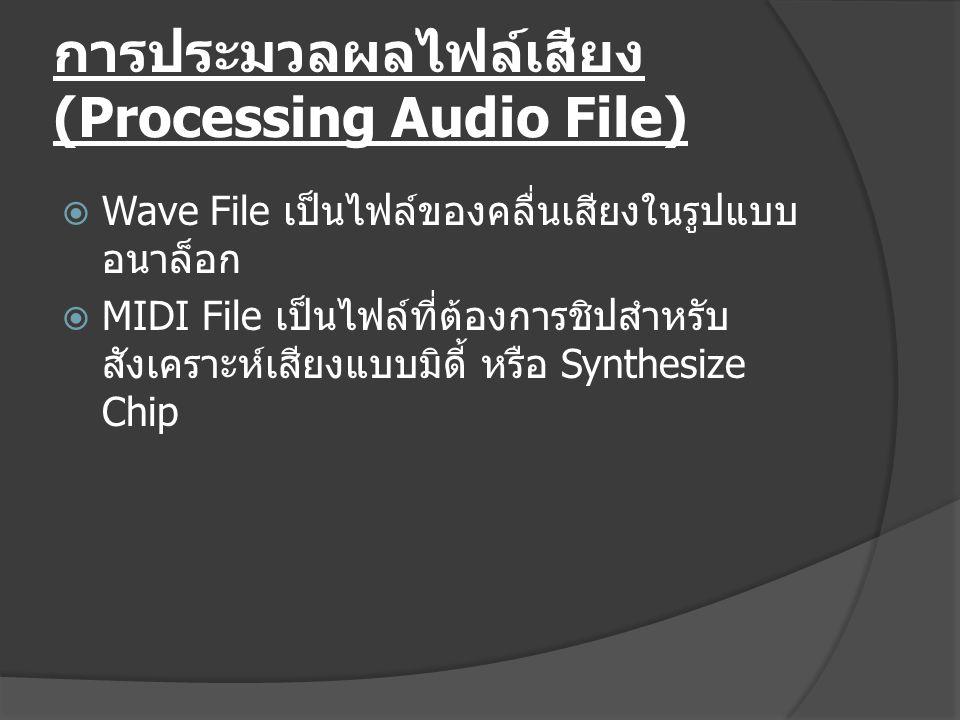 การประมวลผลไฟล์เสียง (Processing Audio File)  Wave File เป็นไฟล์ของคลื่นเสียงในรูปแบบ อนาล็อก  MIDI File เป็นไฟล์ที่ต้องการชิปสำหรับ สังเคราะห์เสียงแบบมิดี้ หรือ Synthesize Chip