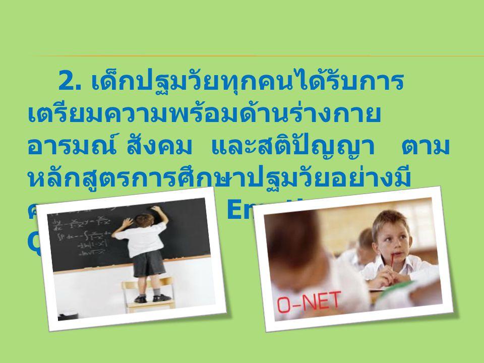 2. เด็กปฐมวัยทุกคนได้รับการ เตรียมความพร้อมด้านร่างกาย อารมณ์ สังคม และสติปัญญา ตาม หลักสูตรการศึกษาปฐมวัยอย่างมี คุณภาพ ( EQ : Emotion Quotient )