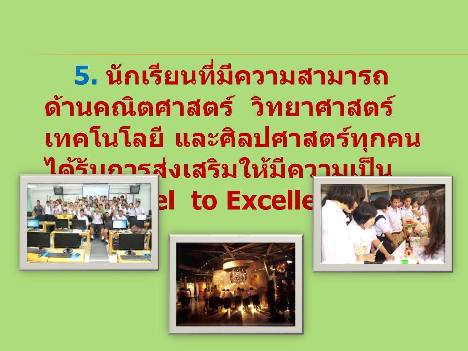 5. นักเรียนที่มีความสามารถ ด้านคณิตศาสตร์ วิทยาศาสตร์ เทคโนโลยี และศิลปศาสตร์ทุกคน ได้รับการส่งเสริมให้มีความเป็น เลิศ (Excel to Excellence )