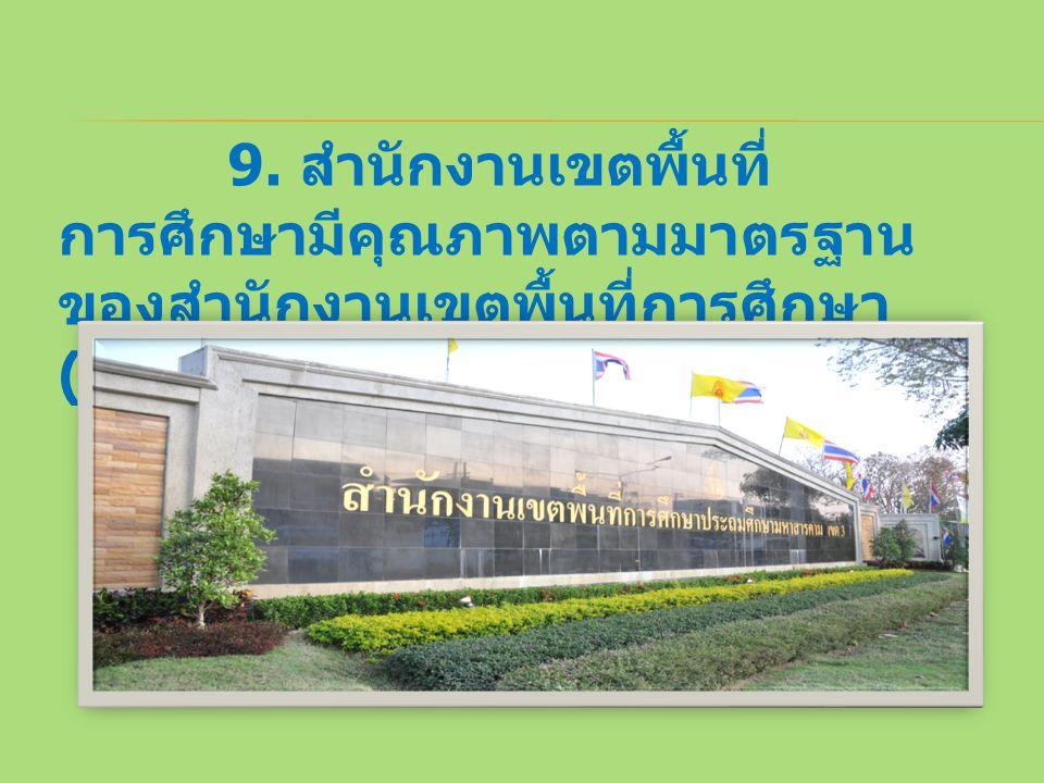 9. สำนักงานเขตพื้นที่ การศึกษามีคุณภาพตามมาตรฐาน ของสำนักงานเขตพื้นที่การศึกษา (Effective Service Areas )