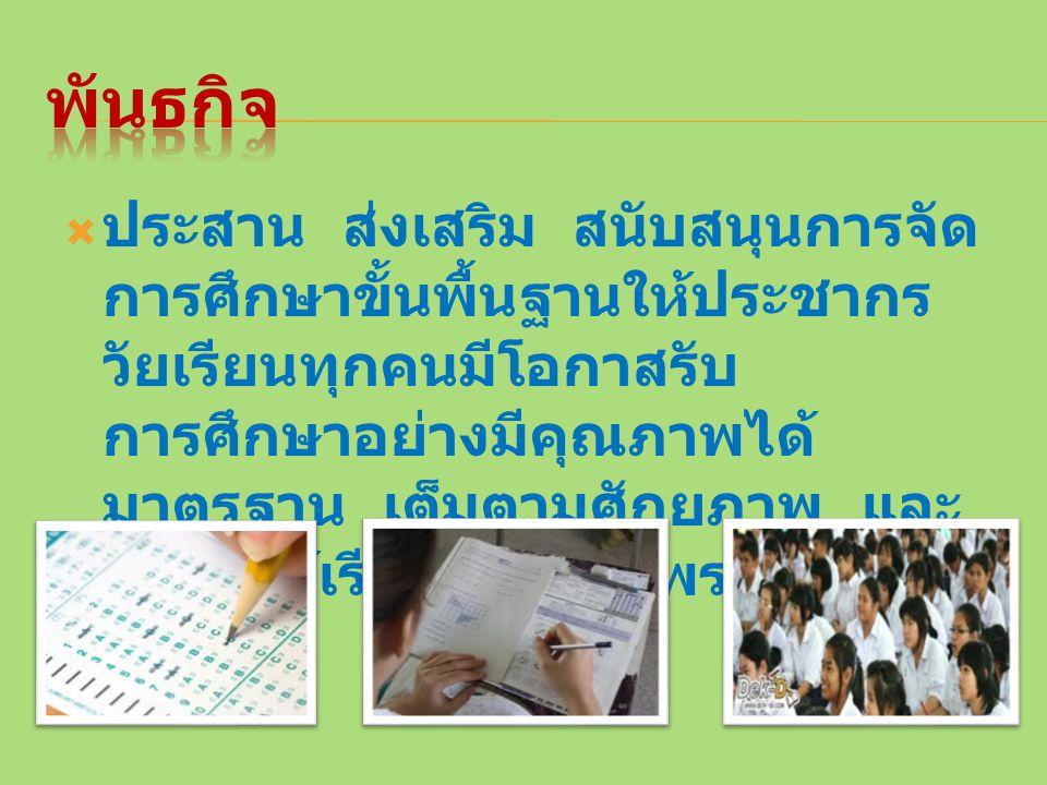  ประสาน ส่งเสริม สนับสนุนการจัด การศึกษาขั้นพื้นฐานให้ประชากร วัยเรียนทุกคนมีโอกาสรับ การศึกษาอย่างมีคุณภาพได้ มาตรฐาน เต็มตามศักยภาพ และ พัฒนาผู้เรี
