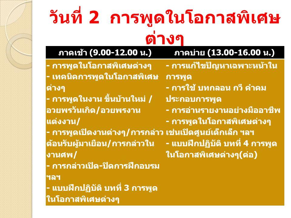 เนื้อหาการฝึกอบรม วันที่ 1 การพูดในที่ชุมชน ภาคเช้า (9.00-12.00 น.) ภาคบ่าย (13.00-16.00 น.) - หลักการพูดในที่ชุมนุมชน - แบบและวิธีการพูด - การขจัดอาการประหม่าทางการ พูด - การเตรียมกาย เตรียมใจและ ข้อมูลในการพูด - การขึ้นเวทีอย่างมั่นใจ - แบบฝึกปฏิบัติ บทที่ 1 การ แนะนำตัวเอง - การพูดสุนทรพจน์ในทาง การเมือง - การวางโครงเรื่อง ( คำนำ เนื้อ เรื่อง สรุปจบ ) - การขึ้นต้นที่ประทับใจ - การดำเนินเรื่องที่ราบรื่น - การสรุปจบที่ประทับใจ - การใช้น้ำเสียง ลีลา ท่าทาง ประกอบการพูด - แบบฝึกปฏิบัติ บทที่ 2 การพูด สุนทรพจน์ทางการเมือง