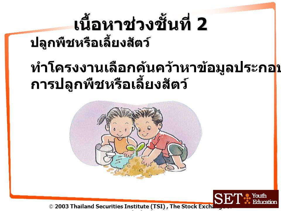  2003 Thailand Securities Institute (TSI), The Stock Exchange of Thailand เนื้อหาช่วงชั้นที่ 2 ปลูกพืชหรือเลี้ยงสัตว์ ทำโครงงานเลือกค้นคว้าหาข้อมูลประกอบ การปลูกพืชหรือเลี้ยงสัตว์