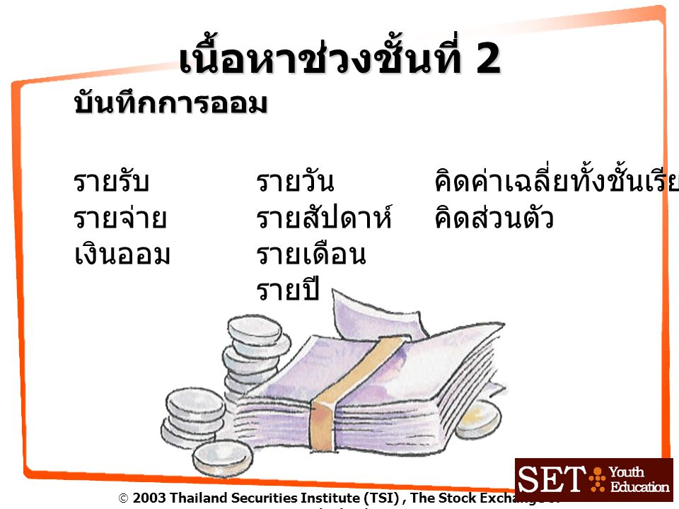  2003 Thailand Securities Institute (TSI), The Stock Exchange of Thailand เนื้อหาช่วงชั้นที่ 2 บันทึกการออม รายรับ รายจ่าย เงินออม รายวัน รายสัปดาห์ รายเดือน รายปี คิดค่าเฉลี่ยทั้งชั้นเรียน คิดส่วนตัว