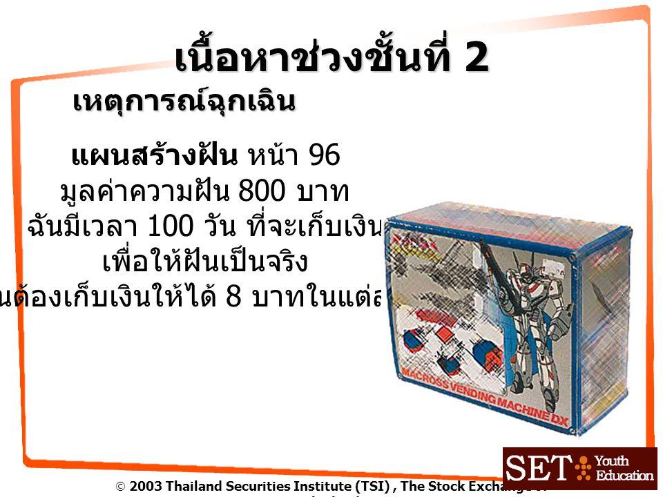  2003 Thailand Securities Institute (TSI), The Stock Exchange of Thailand เนื้อหาช่วงชั้นที่ 2 เหตุการณ์ฉุกเฉิน แผนสร้างฝัน หน้า 96 มูลค่าความฝัน 800 บาท ฉันมีเวลา 100 วัน ที่จะเก็บเงิน เพื่อให้ฝันเป็นจริง ฉันต้องเก็บเงินให้ได้ 8 บาทในแต่ละวัน