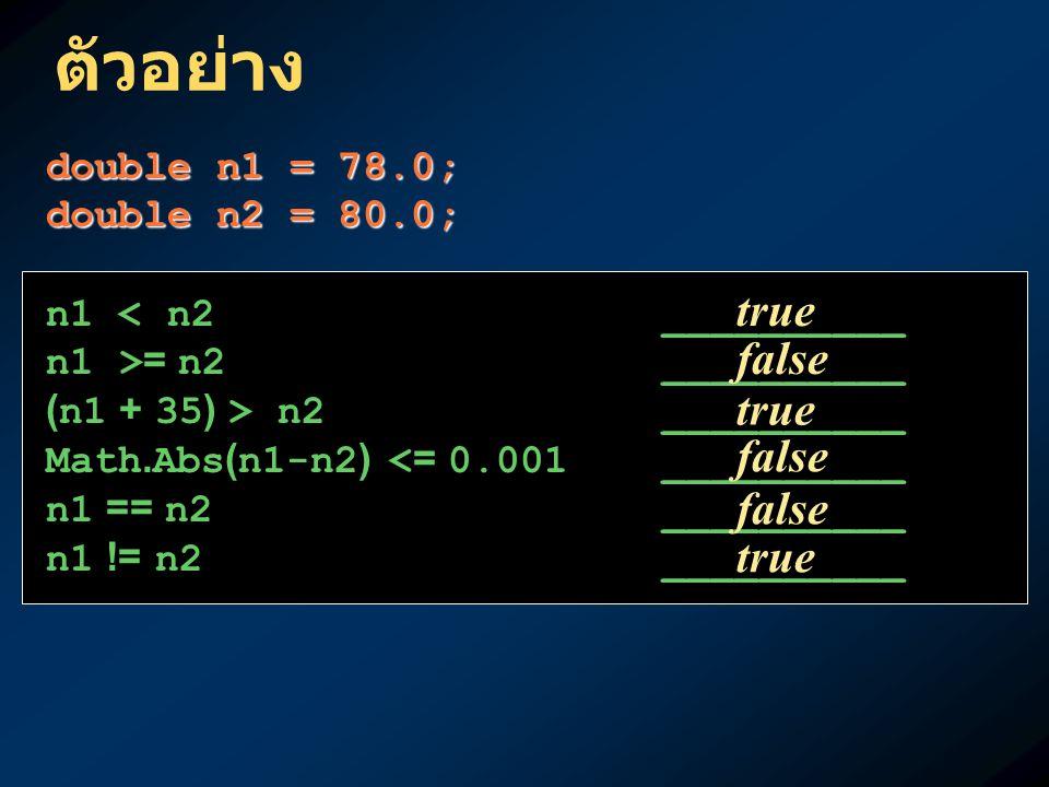 ตัวอย่าง double n1 = 78.0; double n2 = 80.0; n1 < n2__________ n1 >= n2__________ (n1 + 35) > n2__________ Math.Abs(n1-n2) <= 0.001 __________ n1 == n