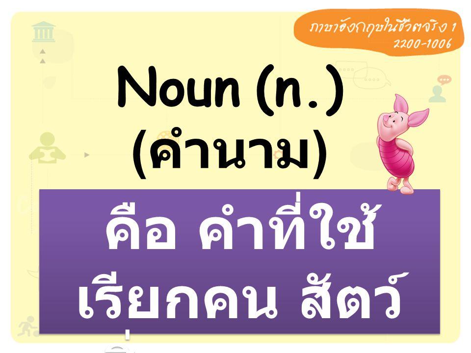 Noun (n.) ( คำนาม ) คือ คำที่ใช้ เรียกคน สัตว์ สิ่งของและ สถานที่