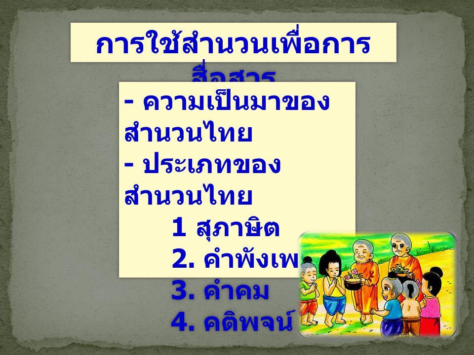 การใช้สำนวนเพื่อการ สื่อสาร - ความเป็นมาของ สำนวนไทย - ประเภทของ สำนวนไทย 1 สุภาษิต 2. คำพังเพย 3. คำคม 4. คติพจน์ - ความเป็นมาของ สำนวนไทย - ประเภทขอ