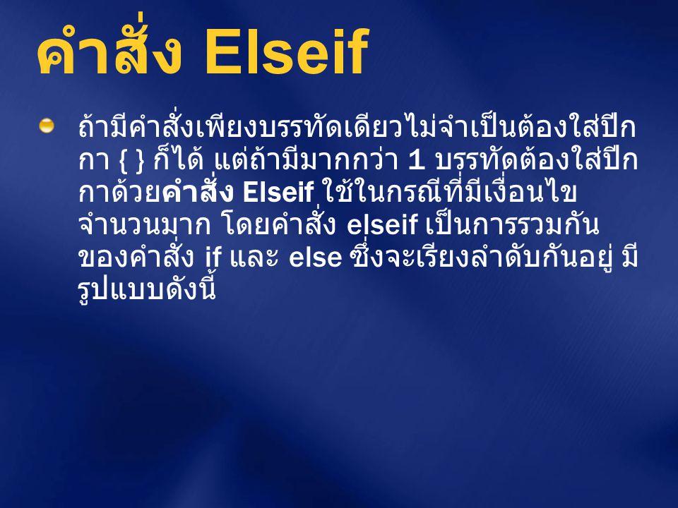 คำสั่ง Elseif ถ้ามีคำสั่งเพียงบรรทัดเดียวไม่จำเป็นต้องใส่ปีก กา { } ก็ได้ แต่ถ้ามีมากกว่า 1 บรรทัดต้องใส่ปีก กาด้วยคำสั่ง Elseif ใช้ในกรณีที่มีเงื่อนไ