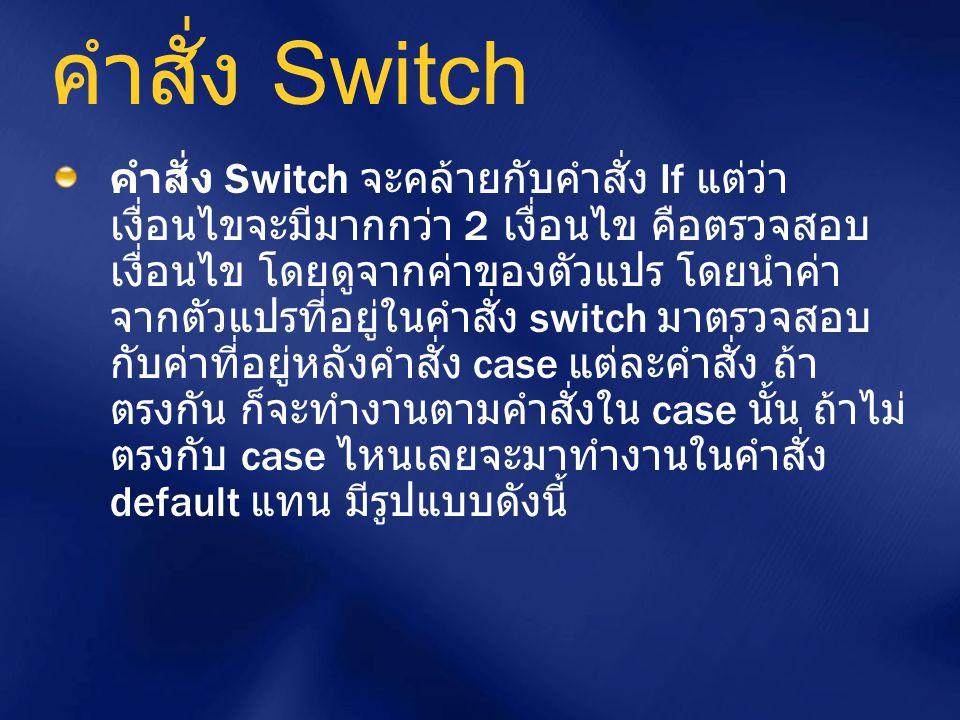 คำสั่ง Switch คำสั่ง Switch จะคล้ายกับคำสั่ง If แต่ว่า เงื่อนไขจะมีมากกว่า 2 เงื่อนไข คือตรวจสอบ เงื่อนไข โดยดูจากค่าของตัวแปร โดยนำค่า จากตัวแปรที่อย
