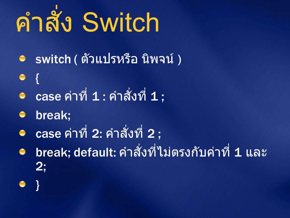 คำสั่ง Switch switch ( ตัวแปรหรือ นิพจน์ ) { case ค่าที่ 1 : คำสั่งที่ 1 ; break; case ค่าที่ 2: คำสั่งที่ 2 ; break; default: คำสั่งที่ไม่ตรงกับค่าที
