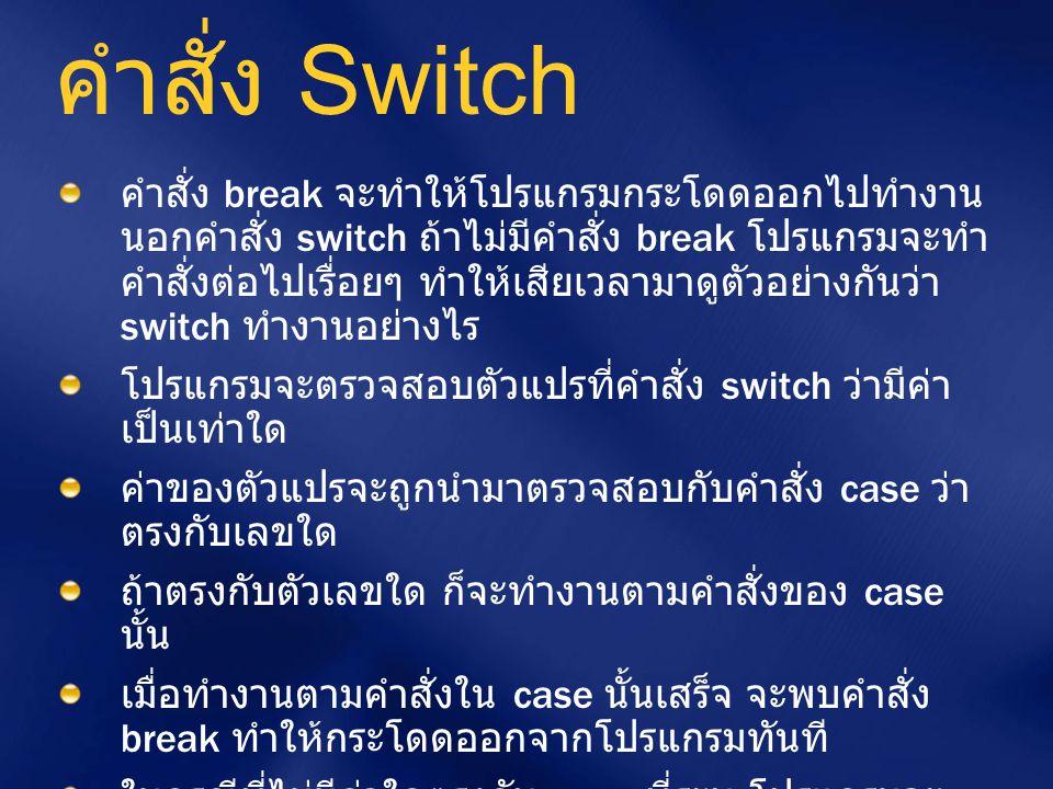 คำสั่ง Switch คำสั่ง break จะทำให้โปรแกรมกระโดดออกไปทำงาน นอกคำสั่ง switch ถ้าไม่มีคำสั่ง break โปรแกรมจะทำ คำสั่งต่อไปเรื่อยๆ ทำให้เสียเวลามาดูตัวอย่