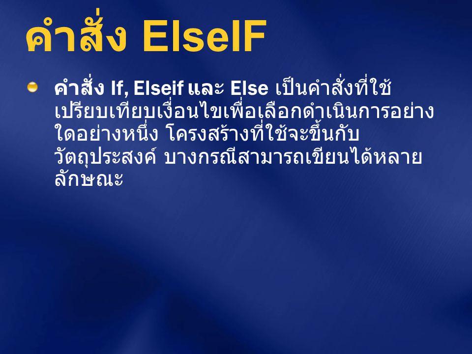 คำสั่ง ElseIF คำสั่ง If, Elseif และ Else เป็นคำสั่งที่ใช้ เปรียบเทียบเงื่อนไขเพื่อเลือกดำเนินการอย่าง ใดอย่างหนึ่ง โครงสร้างที่ใช้จะขึ้นกับ วัตถุประสง