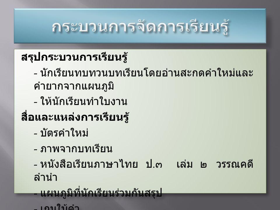 สรุปกระบวนการเรียนรู้ - นักเรียนทบทวนบทเรียนโดยอ่านสะกดคำใหม่และ คำยากจากแผนภูมิ - ให้นักเรียนทำใบงาน สื่อและแหล่งการเรียนรู้ - บัตรคำใหม่ - ภาพจากบทเรียน - หนังสือเรียนภาษาไทย ป.