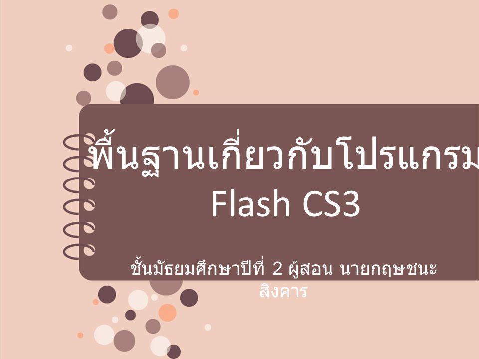 พื้นฐานเกี่ยวกับโปรแกรม Flash CS3 ชั้นมัธยมศึกษาปีที่ 2 ผู้สอน นายกฤษชนะ สิงคาร