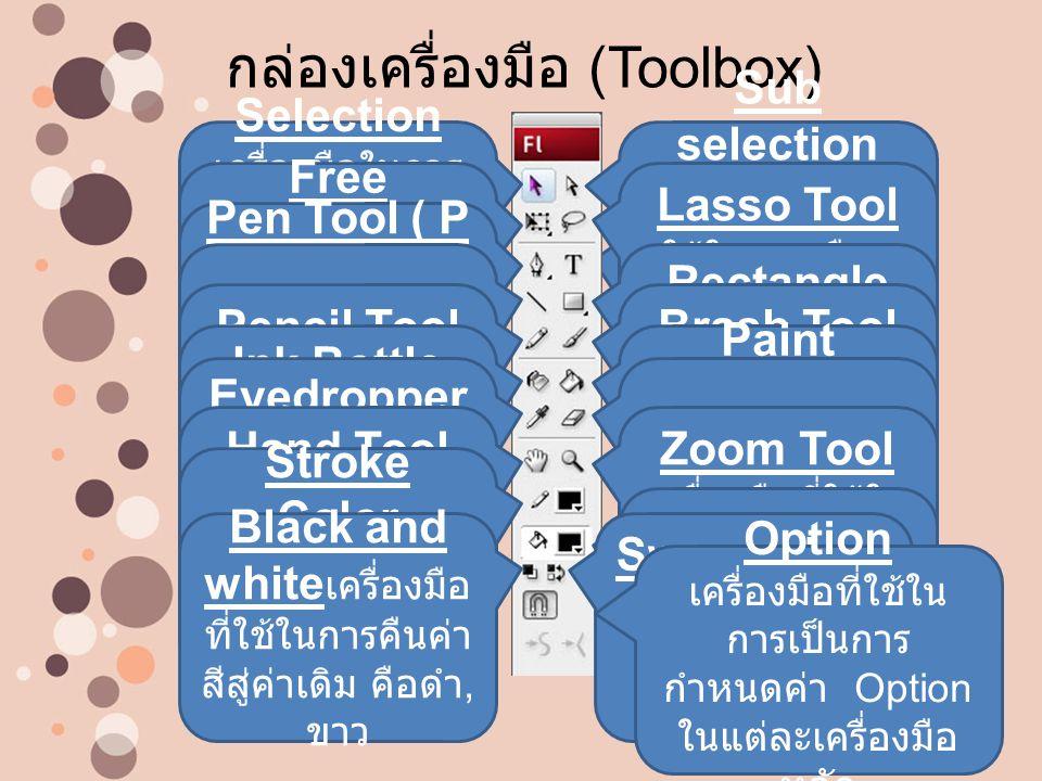 Text Tool เครื่องมือที่ใช้ใน การสร้าง ข้อความ กล่องเครื่องมือ (Toolbox) Selection เครื่องมือในการ เลือกวัตถุแบบ Vector เพื่อทำ การย้ายและ ขยาย Sub selection เครื่องมือในการ เลือกพื้นที่วัตถุ แบบ (A) เพื่อ ทำการย้ายและ ขยาย Free Transform ใช้ในการย่อ ขยายและหมุน วัตถุ Lasso Tool ใช้ในการเลือก ภาพ แบบอิสระ Pen Tool ( P ) เครื่องมือที่ใช้ สร้างเส้นแบบมี จุด path Line Tool เครื่องมือที่ใช้ สร้างเส้นตรง Rectangle Tool เครื่องมือที่ ใช้สร้างรูปทรง วัตถุอัตโนมัติ Pencil Tool เครื่องมือที่ใช้ใน การวาดแบบ ดินสอ Brash Tool เครื่องมือที่ ใช้ ในการวาดแบบ พู่กัน Ink Bottle Tool เครื่องมือที่ ใช้ในการเทสีลง ยังเส้นขอบ Paint Bucket Tool เครื่องมือที่ใช้ใน การเทสีลงยัง วัตถุ Eyedropper Tool เครื่องมือที่ ใช้ในการ ดูดสี Eraser Tool เครื่องมือที่ใช้ใน การลบวัตถุ Hand Tool เครื่องมือที่ ใช้ ในการดึงภาพ กรณี Zoom Zoom Tool เครื่องมือที่ใช้ใน การปรับมุมมอง ย่อขยายชิ้นงาน Stroke Color เครื่องมือที่ ใช้ กำหนดค่าสีของ เส้น Fill Color เครื่องมือที่ใช้ กำหนดค่าสีของ พื้นหลัง Black and white เครื่องมือ ที่ใช้ในการคืนค่า สีสู่ค่าเดิม คือดำ, ขาว Swap colors เครื่องมือที่ใช้ใน การ สลับสี Option เครื่องมือที่ใช้ใน การเป็นการ กำหนดค่า Option ในแต่ละเครื่องมือ หลัก
