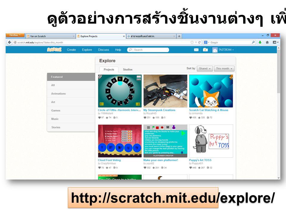 http://scratch.mit.edu/explore/ ดูตัวอย่างการสร้างชิ้นงานต่างๆ เพิ่มเติมได้ที่