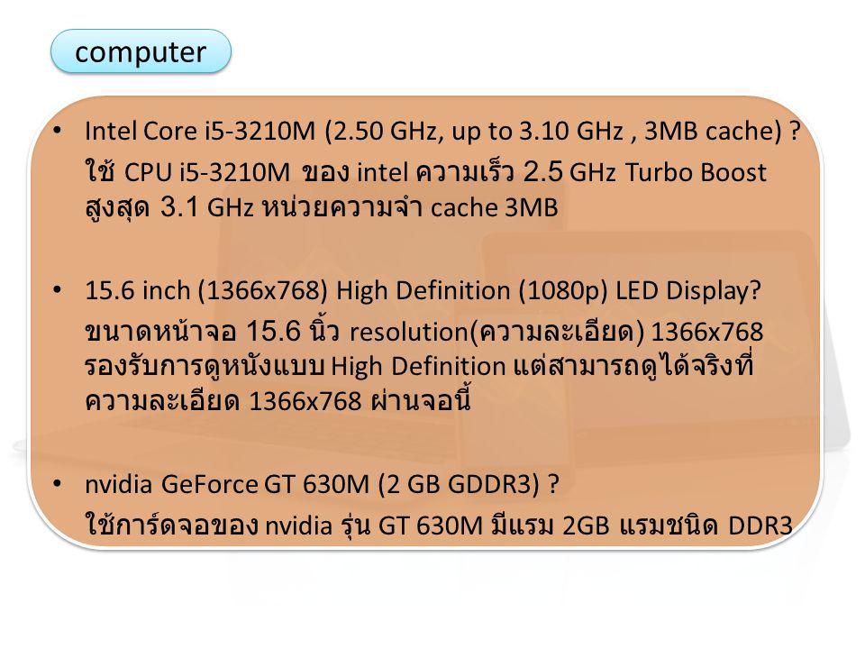 computer Intel Core i5-3210M (2.50 GHz, up to 3.10 GHz, 3MB cache) ? ใช้ CPU i5-3210M ของ intel ความเร็ว 2.5 GHz Turbo Boost สูงสุด 3.1 GHz หน่วยความจ