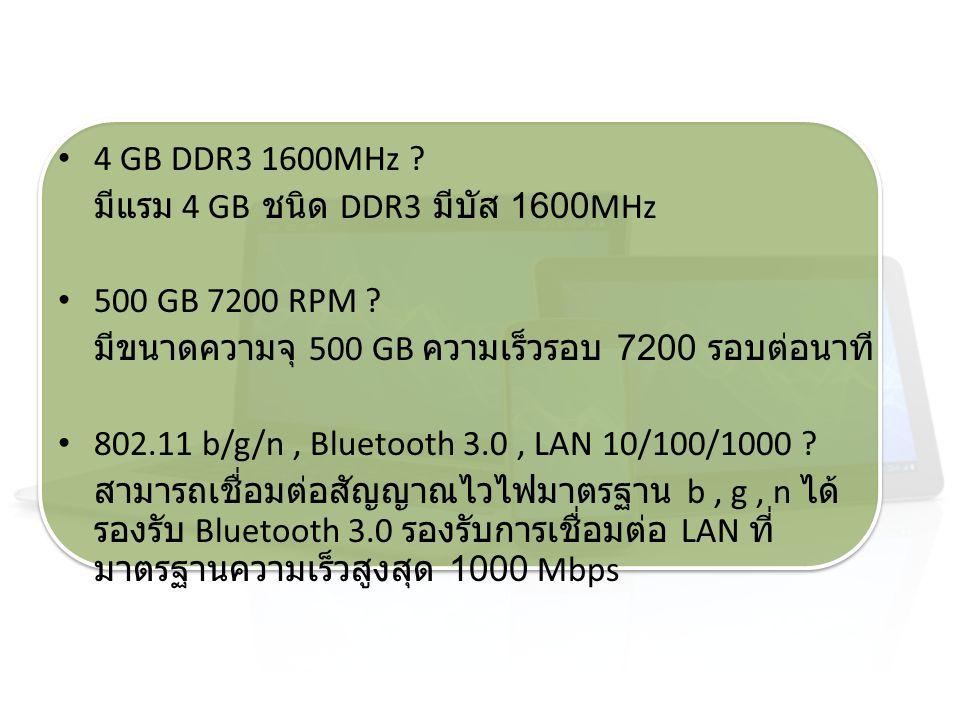 4 GB DDR3 1600MHz ? มีแรม 4 GB ชนิด DDR3 มีบัส 1600MHz 500 GB 7200 RPM ? มีขนาดความจุ 500 GB ความเร็วรอบ 7200 รอบต่อนาที 802.11 b/g/n, Bluetooth 3.0,