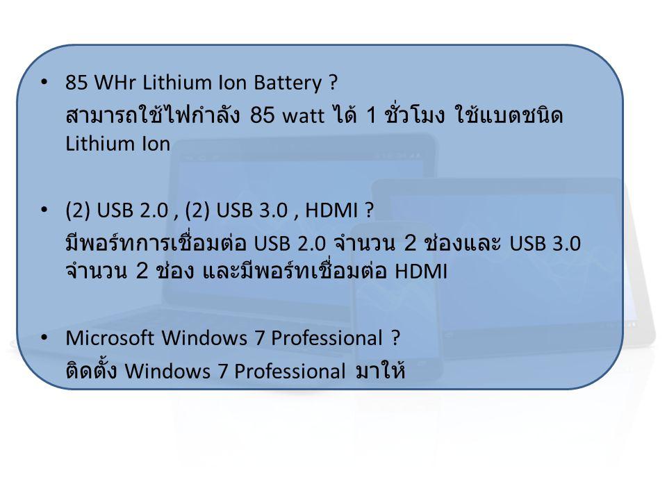 85 WHr Lithium Ion Battery ? สามารถใช้ไฟกำลัง 85 watt ได้ 1 ชั่วโมง ใช้แบตชนิด Lithium Ion (2) USB 2.0, (2) USB 3.0, HDMI ? มีพอร์ทการเชื่อมต่อ USB 2.