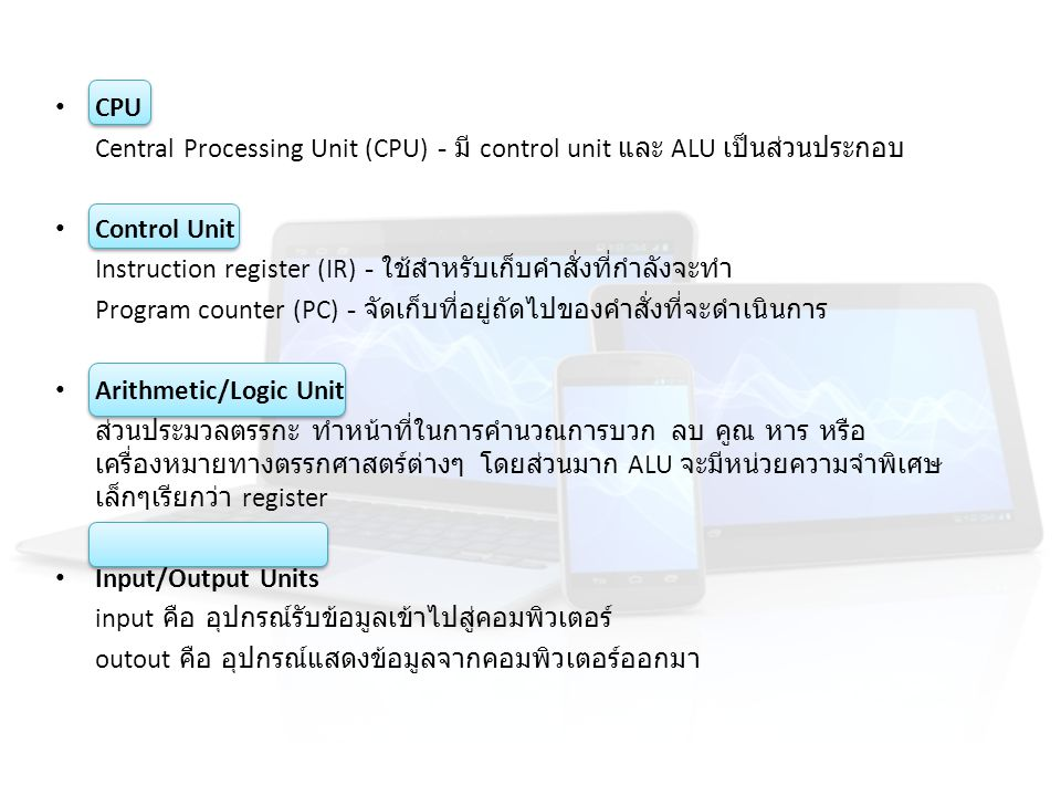 CPU Central Processing Unit (CPU) - มี control unit และ ALU เป็นส่วนประกอบ Control Unit Instruction register (IR) - ใช้สำหรับเก็บคำสั่งที่กำลังจะทำ Pr