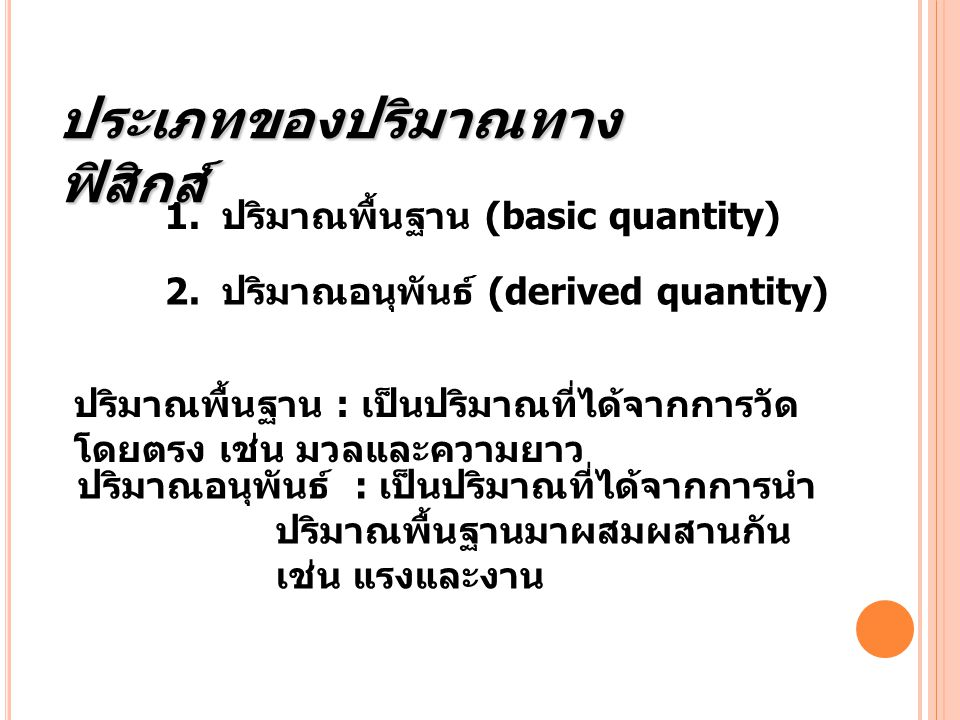 1. ปริมาณพื้นฐาน (basic quantity) 2. ปริมาณอนุพันธ์ (derived quantity) ปริมาณพื้นฐาน : เป็นปริมาณที่ได้จากการวัด โดยตรง เช่น มวลและความยาว ปริมาณอนุพั
