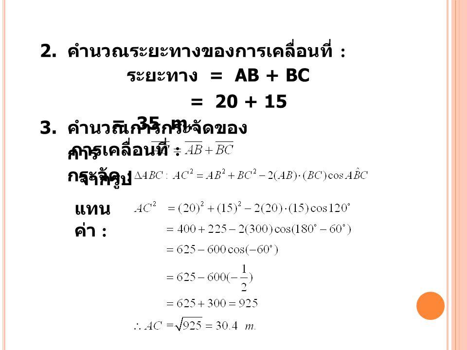 2. คำนวณระยะทางของการเคลื่อนที่ : 3. คำนวณการกระจัดของ การเคลื่อนที่ : ระยะทาง = AB + BC = 20 + 15 = 35 m. การ กระจัด : จากรูป แทน ค่า :
