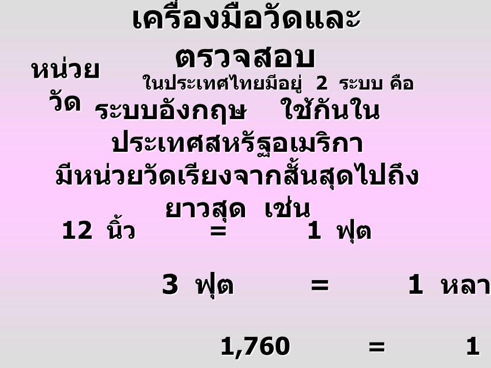 หน่วย วัด ในประเทศไทยมีอยู่ 2 ระบบ คือ ระบบอังกฤษ ใช้กันใน ประเทศสหรัฐอเมริกา มีหน่วยวัดเรียงจากสั้นสุดไปถึง ยาวสุด เช่น 12 นิ้ว =1 ฟุต 3 ฟุต =1 หลา 1,760=1 ไมล์