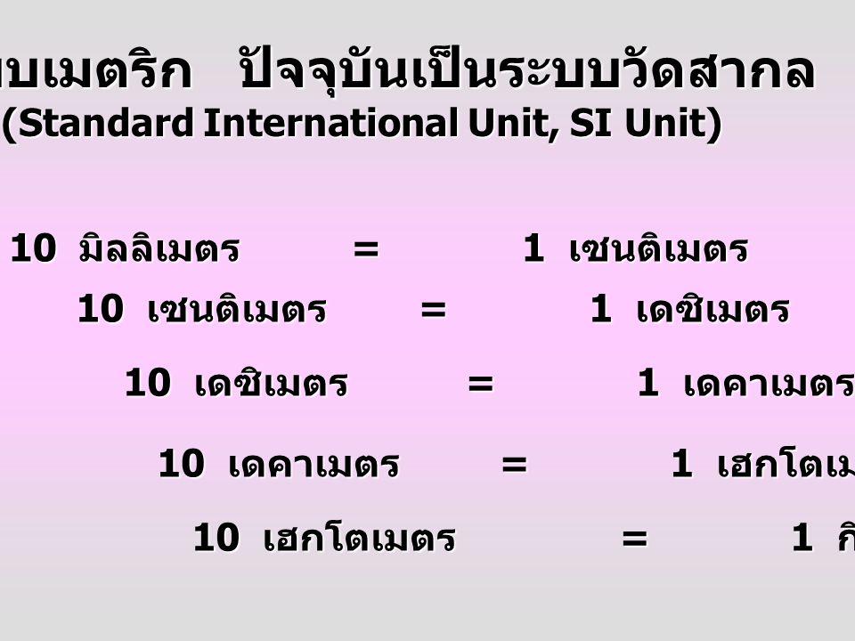 ระบบเมตริก ปัจจุบันเป็นระบบวัดสากล (Standard International Unit, SI Unit) 10 มิลลิเมตร =1 เซนติเมตร 10 เซนติเมตร =1 เดซิเมตร 10 เดซิเมตร =1 เดคาเมตร 10 เดคาเมตร =1 เฮกโตเมตร 10 เฮกโตเมตร =1 กิโลเมตร